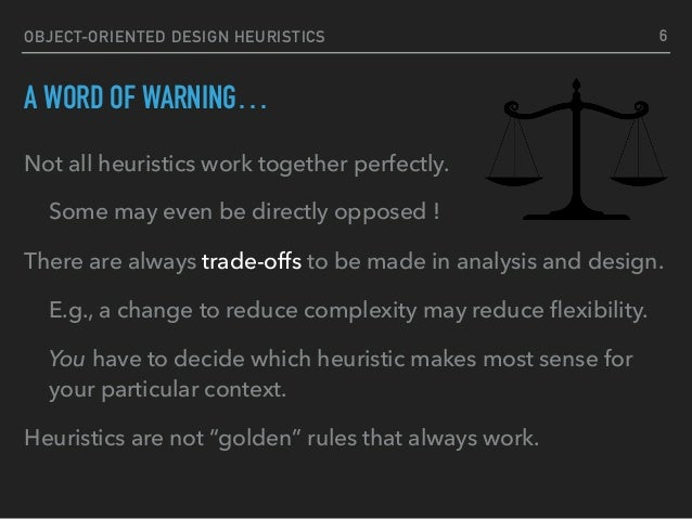 OBJECT-ORIENTED DESIGN HEURISTICS A WORD OF WARNING… Not all heuristics work together perfectly. Some may even be directly...