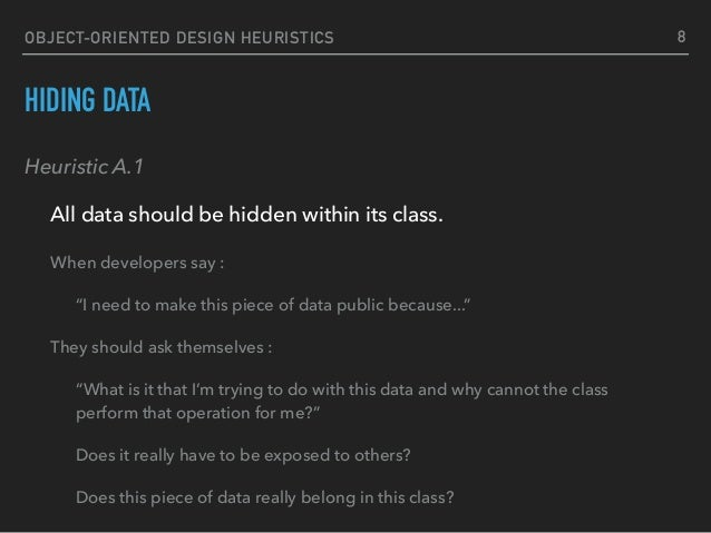 OBJECT-ORIENTED DESIGN HEURISTICS HIDING DATA Heuristic A.1 All data should be hidden within its class. 8 When developers...