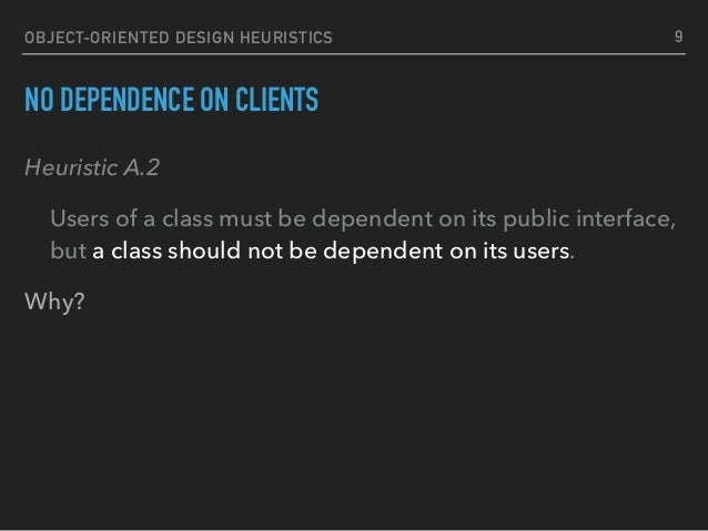 OBJECT-ORIENTED DESIGN HEURISTICS NO DEPENDENCE ON CLIENTS Heuristic A.2 Users of a class must be dependent on its public ...