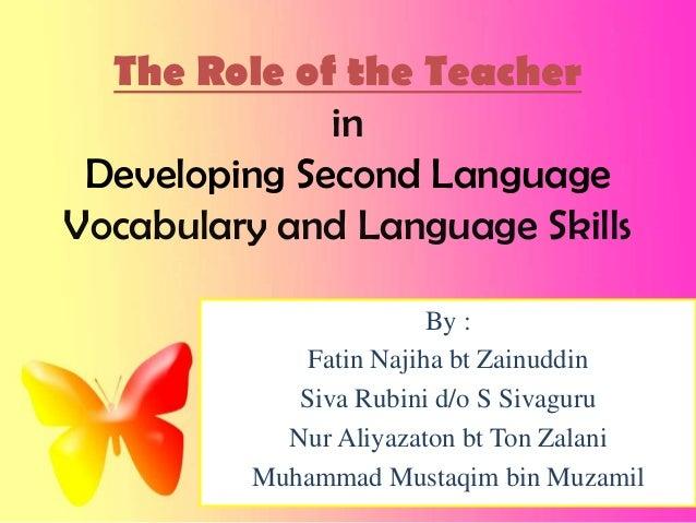 The Role of the TeacherinDeveloping Second LanguageVocabulary and Language SkillsBy :Fatin Najiha bt ZainuddinSiva Rubini ...