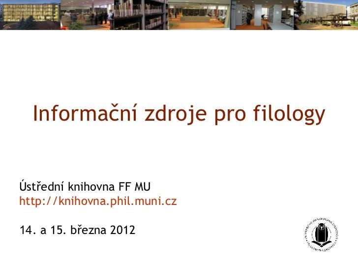 Informační zdroje pro filologyÚstřední knihovna FF MUhttp://knihovna.phil.muni.cz14. a 15. března 2012