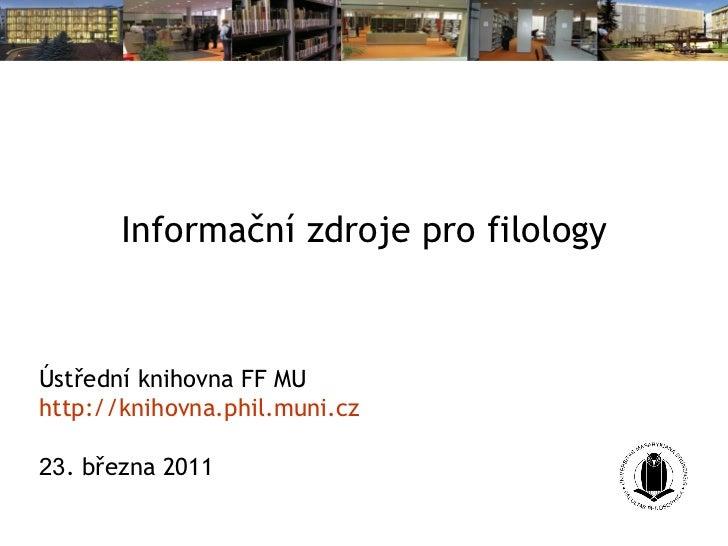 Informační zdroje pro filology Ústřední knihovna FF MU http://knihovna. phil . muni . cz 23 . března 2011