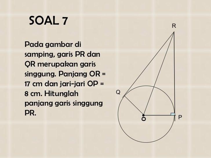 SOAL   7 <ul><li>Pada gambar di  samping , garis  PR dan QR  merupakan garis singgung. Panjang O R  = 1 7  cm dan jari-jar...
