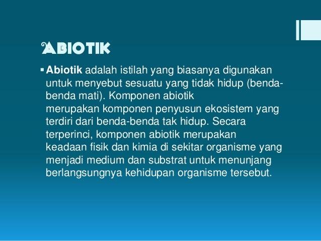 Abiotik  Abiotik adalah istilah yang biasanya digunakan untuk menyebut sesuatu yang tidak hidup (bendabenda mati). Kompon...