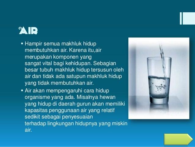 AIR  Hampir semua makhluk hidup membutuhkan air. Karena itu,air merupakan komponen yang sangat vital bagi kehidupan. Seba...