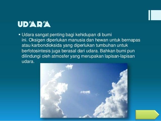 UDARA  Udara sangat penting bagi kehidupan di bumi ini. Oksigen diperlukan manusia dan hewan untuk bernapas atau karbondi...