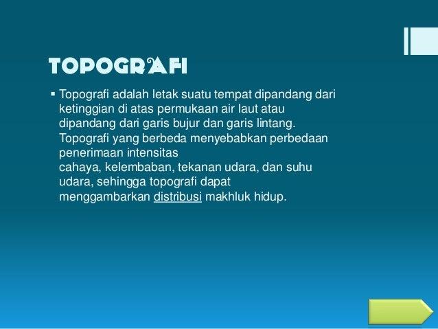 TOPOGRAFI  Topografi adalah letak suatu tempat dipandang dari ketinggian di atas permukaan air laut atau dipandang dari g...