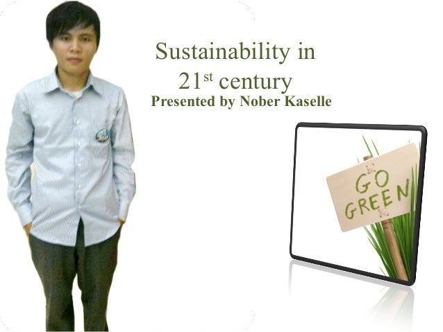 Sustainability in  21st centuryPresented by Nober Kaselle