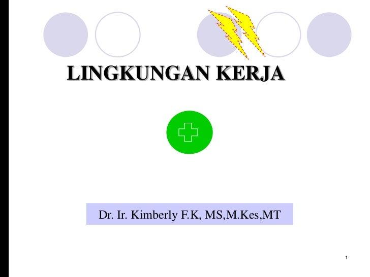 LINGKUNGAN KERJA  Dr. Ir. Kimberly F.K, MS,M.Kes,MT                                      1