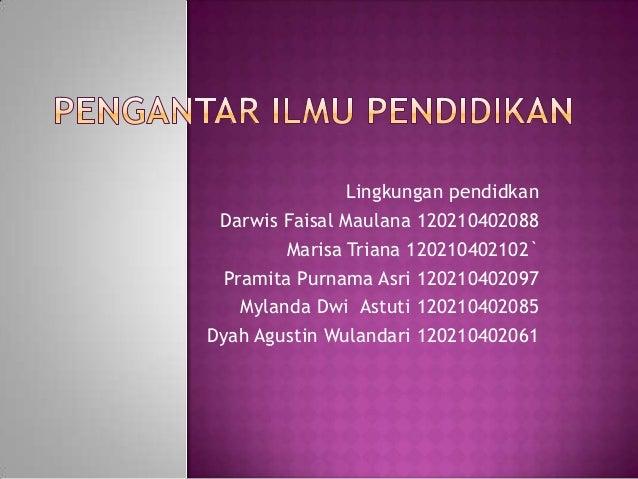 Lingkungan pendidkan Darwis Faisal Maulana 120210402088         Marisa Triana 120210402102`  Pramita Purnama Asri 12021040...