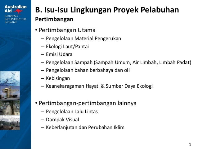 1 B. Isu-Isu Lingkungan Proyek Pelabuhan Pertimbangan • Pertimbangan Utama – Pengelolaan Material Pengerukan – Ekologi Lau...