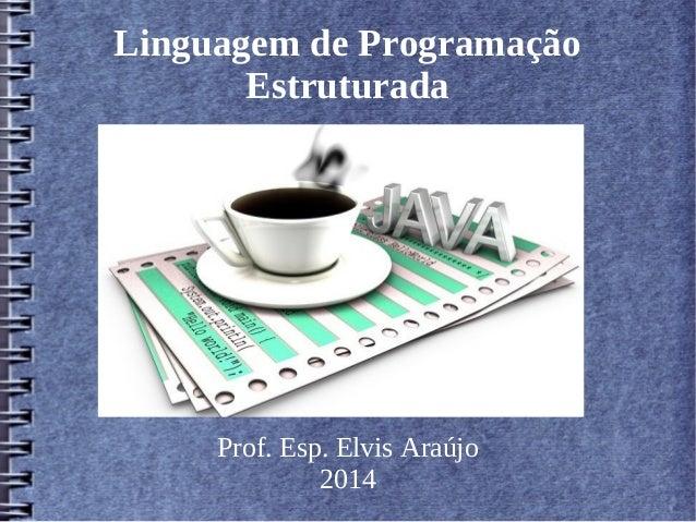 Linguagem de Programação  Estruturada  Prof. Esp. Elvis Araújo  2014