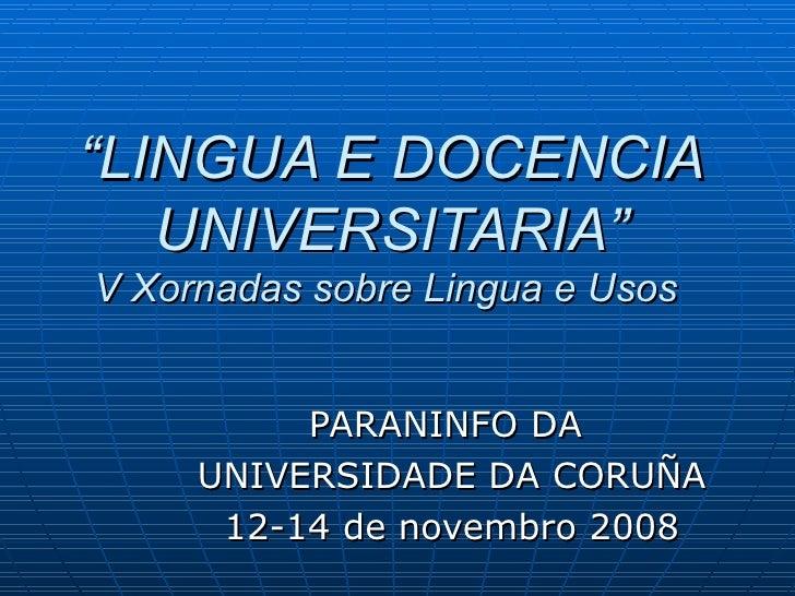 """"""" LINGUA E DOCENCIA UNIVERSITARIA"""" V Xornadas sobre Lingua e Usos  PARANINFO DA  UNIVERSIDADE DA CORUÑA 12-14 de novembro ..."""