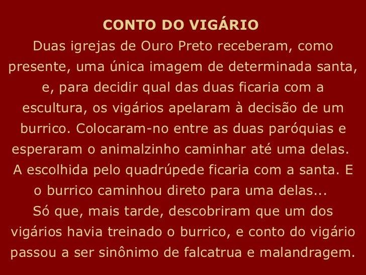CONTO DO VIGÁRIO   Duas igrejas de Ouro Preto receberam, como presente, uma única imagem de determinada santa, e, para dec...