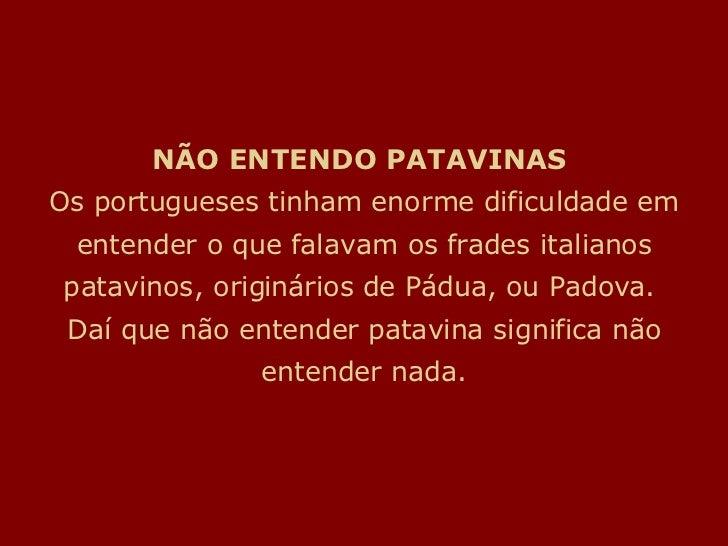 NÃO ENTENDO PATAVINAS Os portugueses tinham enorme dificuldade em entender o que falavam os frades italianos patavinos, o...