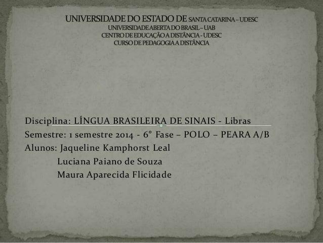 Disciplina: LÍNGUA BRASILEIRA DE SINAIS - Libras Semestre: 1 semestre 2014 - 6° Fase – POLO – PEARA A/B Alunos: Jaqueline ...