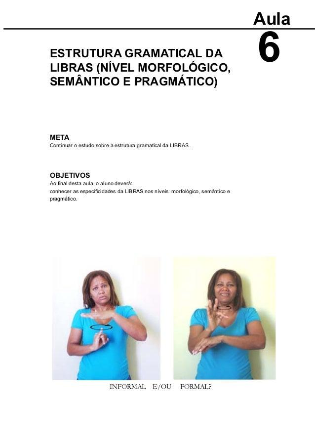 META Continuar o estudo sobre a estrutura gramatical da LIBRAS . OBJETIVOS Aula ESTRUTURA GRAMATICAL DA INFORMAL E/OU FORM...