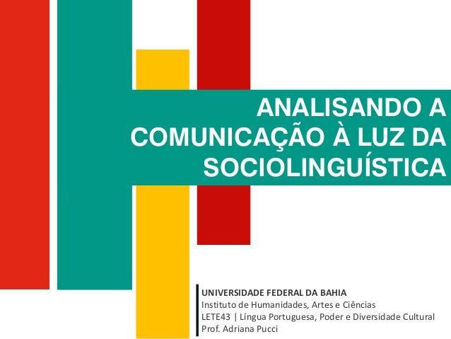 ANALISANDO A COMUNICAÇÃO À LUZ DA SOCIOLINGUÍSTICA UNIVERSIDADE FEDERAL DA BAHIA Instituto de Humanidades, Artes e Ciência...