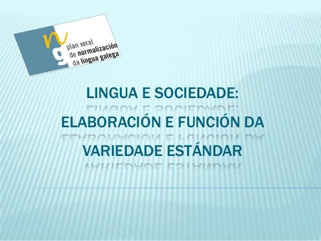 LINGUA E SOCIEDADE: ELABORACIÓN E FUNCIÓN DA VARIEDADE ESTÁNDAR