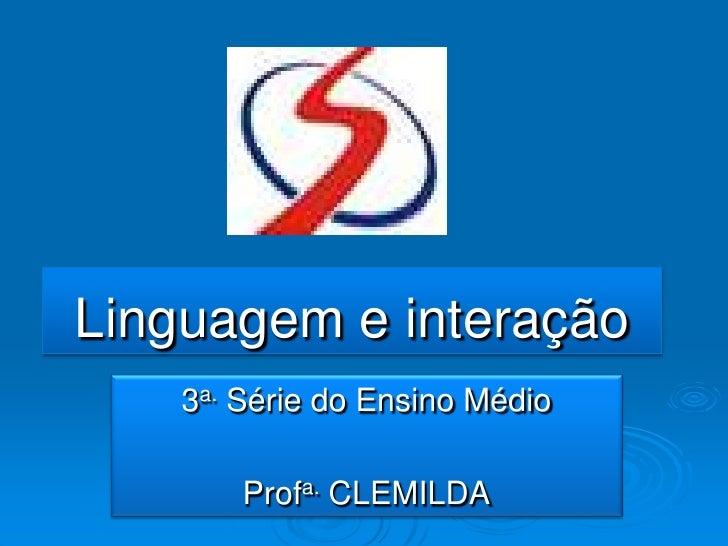 Linguagem e interação<br />3a. Série do Ensino Médio <br />Profa.CLEMILDA<br />