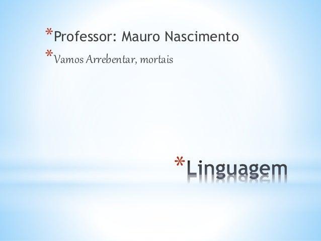 *Professor: Mauro Nascimento  *Vamos Arrebentar, mortais  *