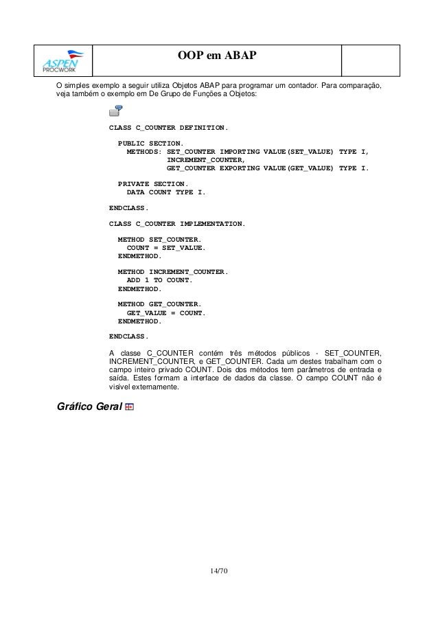 14/70 OOP em ABAP O simples exemplo a seguir utiliza Objetos ABAP para programar um contador. Para comparação, veja também...