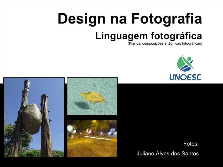 Design na Fotografia Linguagem fotográfica (Planos, composições e técnicas fotográficas) Fotos: Juliano Alves dos Santos