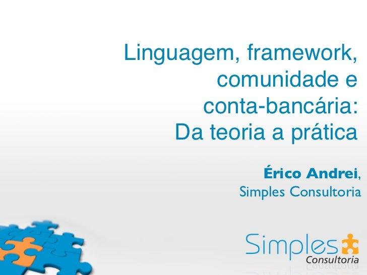 Linguagem, framework,         comunidade e       conta-bancária:     Da teoria a prática              Érico Andrei,       ...