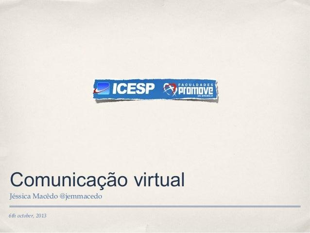 6th october, 2013 Comunicação virtual Jéssica Macêdo @jemmacedo