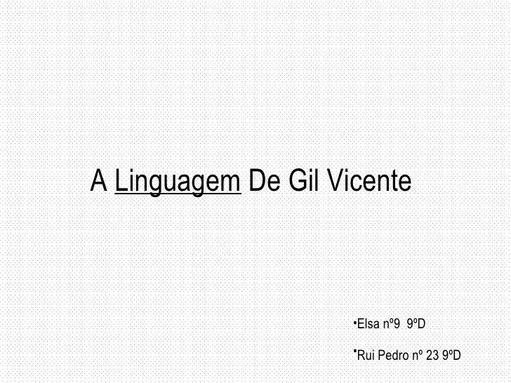 A  Linguagem  De Gil Vicente <ul><li>Elsa nº9  9ºD </li></ul><ul><li>Rui Pedro nº 23 9ºD   </li></ul>
