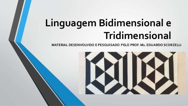 Linguagem Bidimensional e Tridimensional MATERIAL DESENVOLVIDO E PESQUISADO PELO PROF. Ms. EDUARDO SCORZELLI
