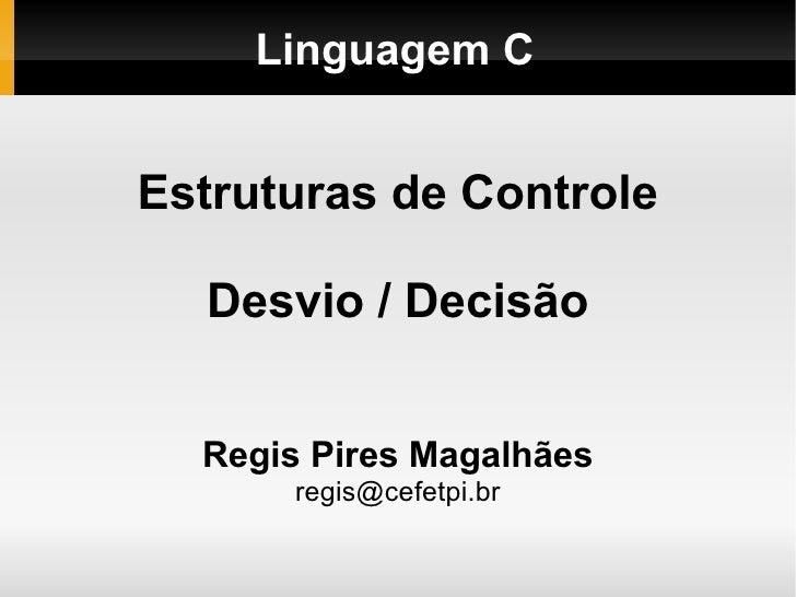 Linguagem C Estruturas de Controle Desvio / Decisão Regis Pires Magalhães [email_address]