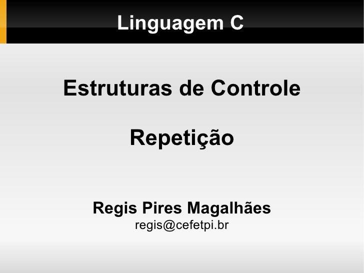Linguagem C Estruturas de Controle Repetição Regis Pires Magalhães [email_address]