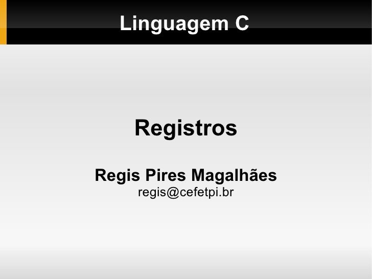 Linguagem C Registros Regis Pires Magalhães [email_address]