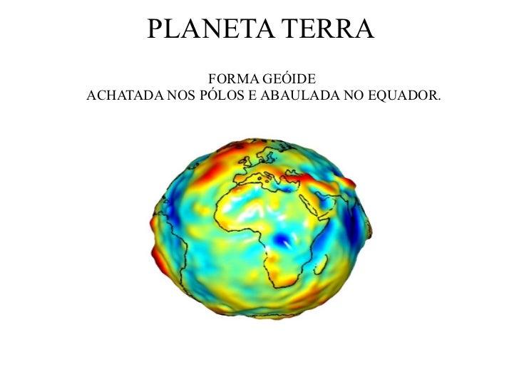 PLANETA TERRA <ul><li>FORMA GEÓIDE </li></ul><ul><li>ACHATADA NOS PÓLOS E ABAULADA NO EQUADOR. </li></ul>