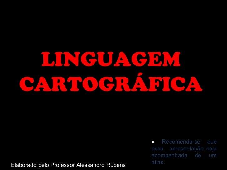 LINGUAGEM CARTOGRÁFICA Elaborado pelo Professor Alessandro Rubens ●  Recomenda-se que essa  apresentação seja acompanhada ...