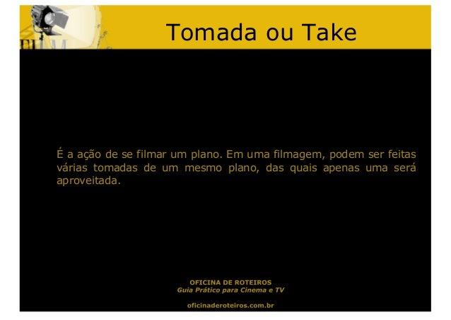 Tomada ou TakeÉ a ação de se filmar um plano. Em uma filmagem, podem ser feitasvárias tomadas de um mesmo plano, das quais...