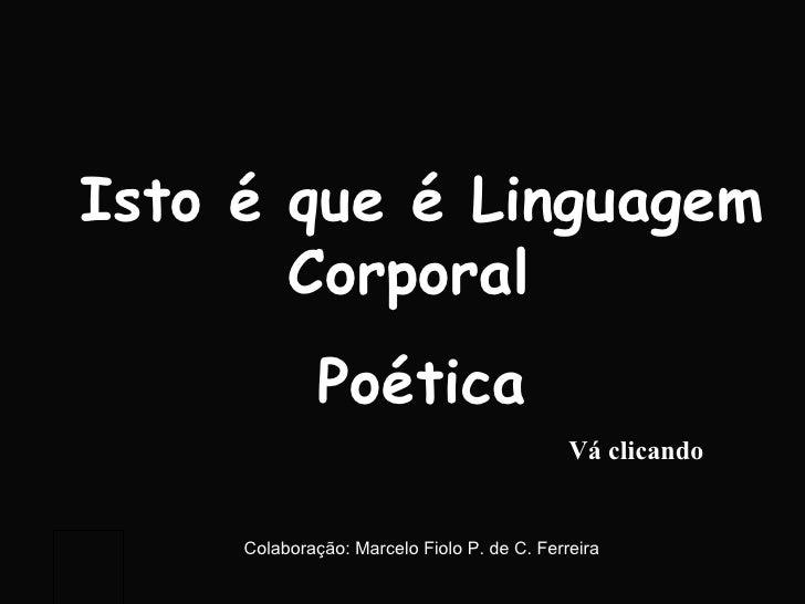 Isto é que é Linguagem Corporal  Poética Vá clicando Colaboração: Marcelo Fiolo P. de C. Ferreira