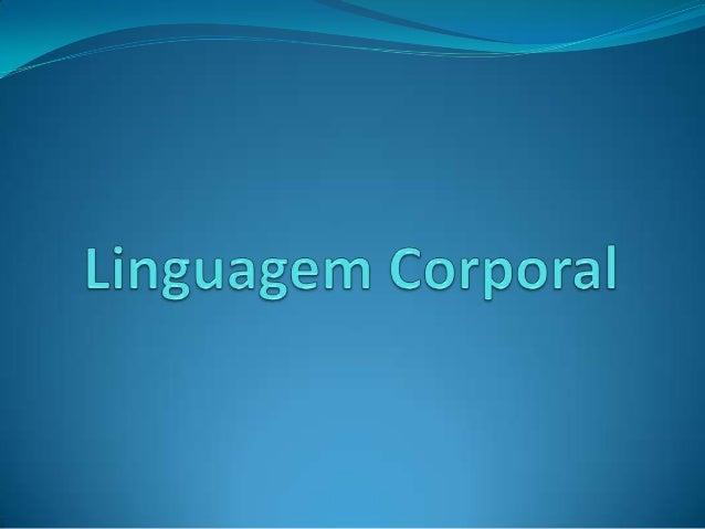  A Linguagem Corporal é uma forma de comunicação não- verbal. Abrange principalmente gestos, postura, expressões faciais,...