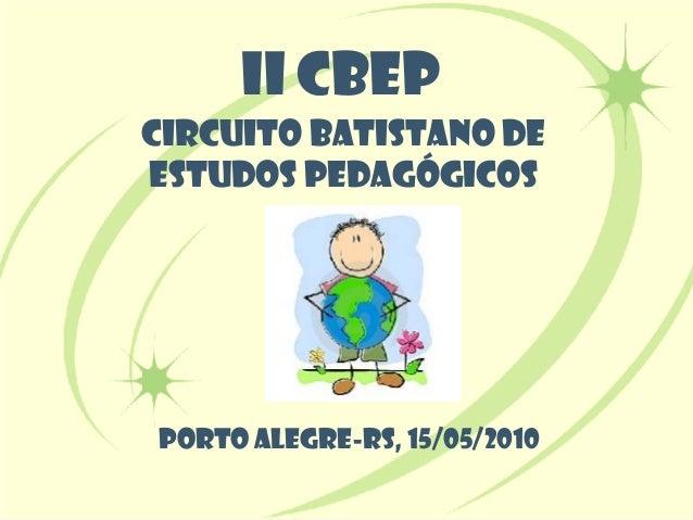 II CBEPCIRCUITO BATISTANO DEESTUDOS PEDAGÓGICOSPORTO ALEGRE-RS, 15/05/2010
