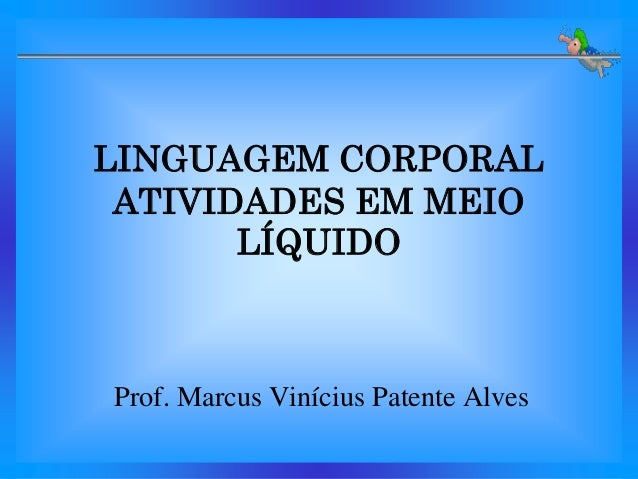 LINGUAGEM CORPORAL ATIVIDADES EM MEIO       LÍQUIDOProf. Marcus Vinícius Patente Alves