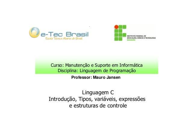 Curso: Manutenção e Suporte em Informática Disciplina: Linguagem de Programação Professor: Mauro Jansen  Linguagem C Intro...