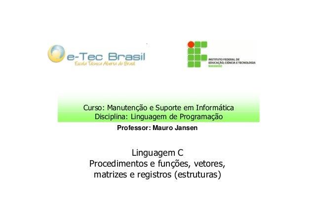 Curso: Manutenção e Suporte em Informática Disciplina: Linguagem de Programação Professor: Mauro Jansen  Linguagem C Proce...