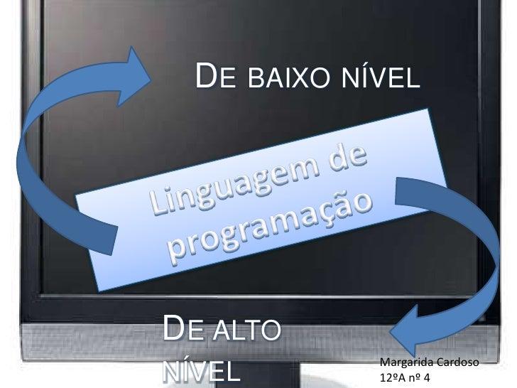 De baixo nível<br />Linguagem de programação<br />De alto nível<br />Margarida Cardoso<br />12ºA nº 4<br />