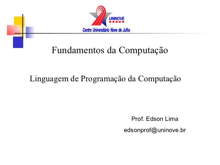 Fundamentos da ComputaçãoLinguagem de Programação da Computação                         Prof. Edson Lima                  ...