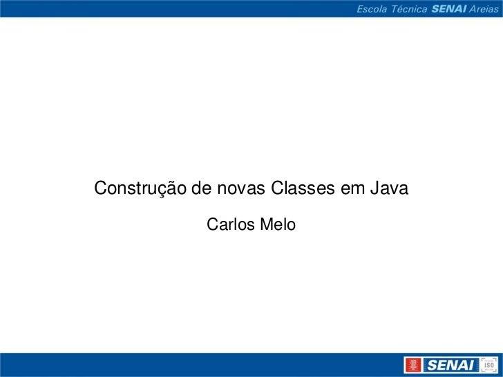 Construção de novas Classes em Java            Carlos Melo