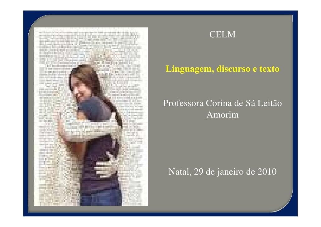 CELM   Linguagem, discurso e texto   Professora Corina de Sá Leitão            Amorim      Natal, 29 de janeiro de 2010