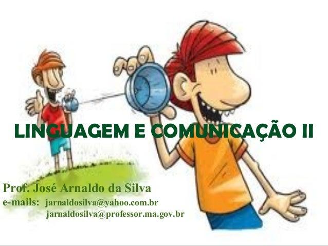 LINGUAGEM E COMUNICAÇÃO II Prof. José Arnaldo da Silva e-mails: jarnaldosilva@yahoo.com.br jarnaldosilva@professor.ma.gov....