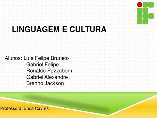 LINGUAGEM E CULTURAProfessora: Érica CayresAlunos: Luís Felipe BrunetoGabriel FelipeRonaldo PozzobomGabriel AlexandreBrenn...