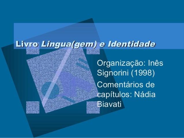 LivroLivro Lingua(gem) e IdentidadeLingua(gem) e IdentidadeOrganização: InêsSignorini (1998)Comentários decapítulos: Nádia...